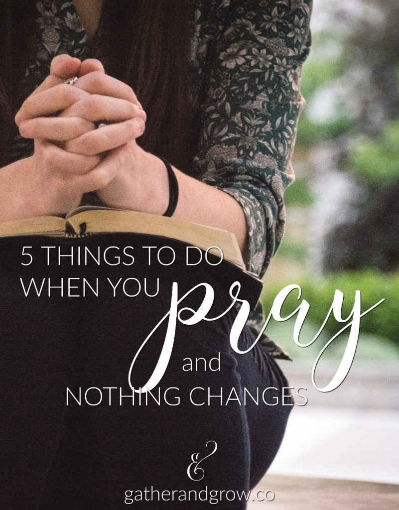 5 things to do when you pray and nothing changes.