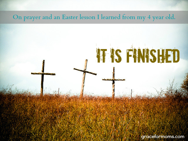 It Is Finished: On prayer and an Easter lesson I learned from my 4 year old