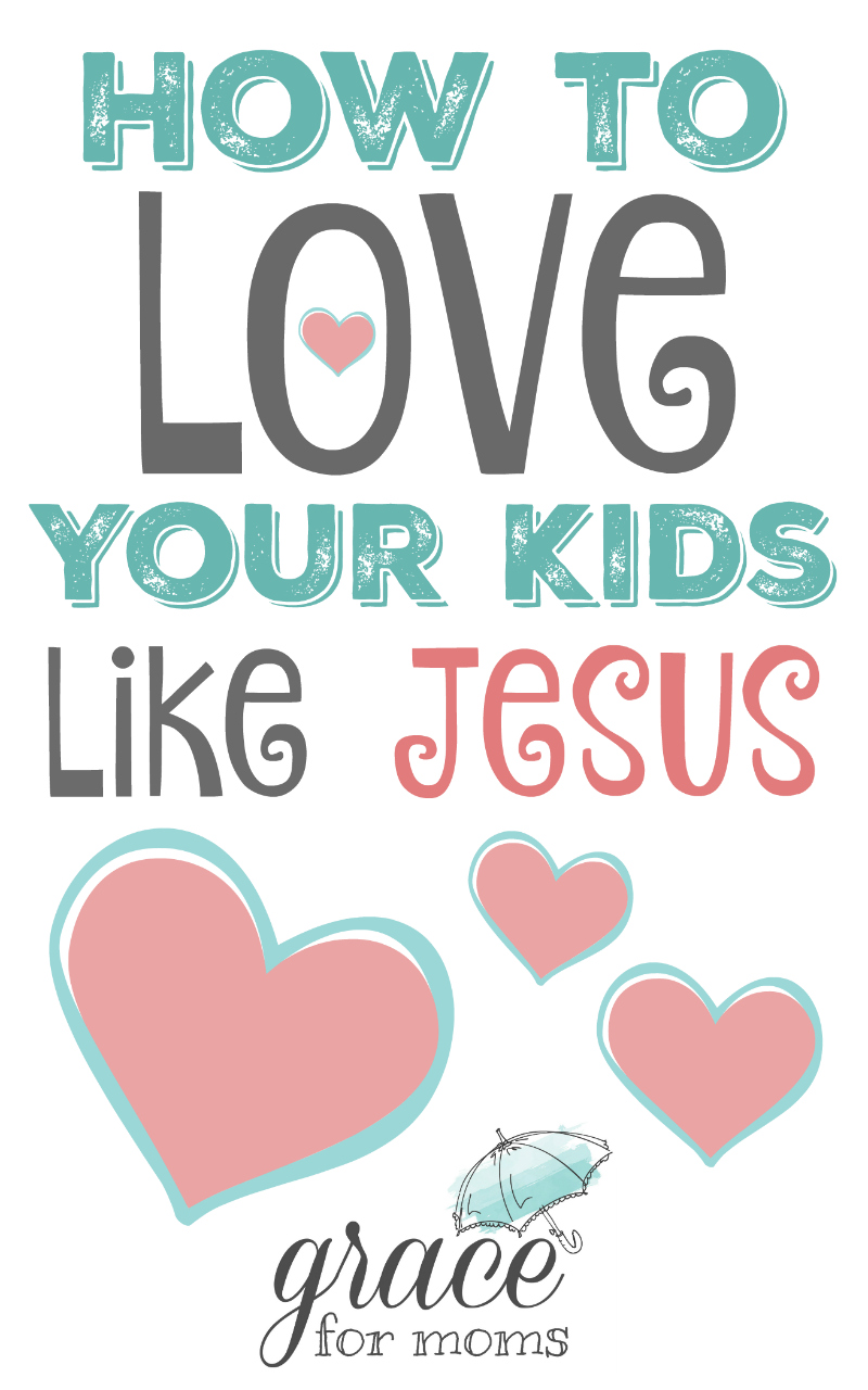 How to Love Your Kids Like Jesus