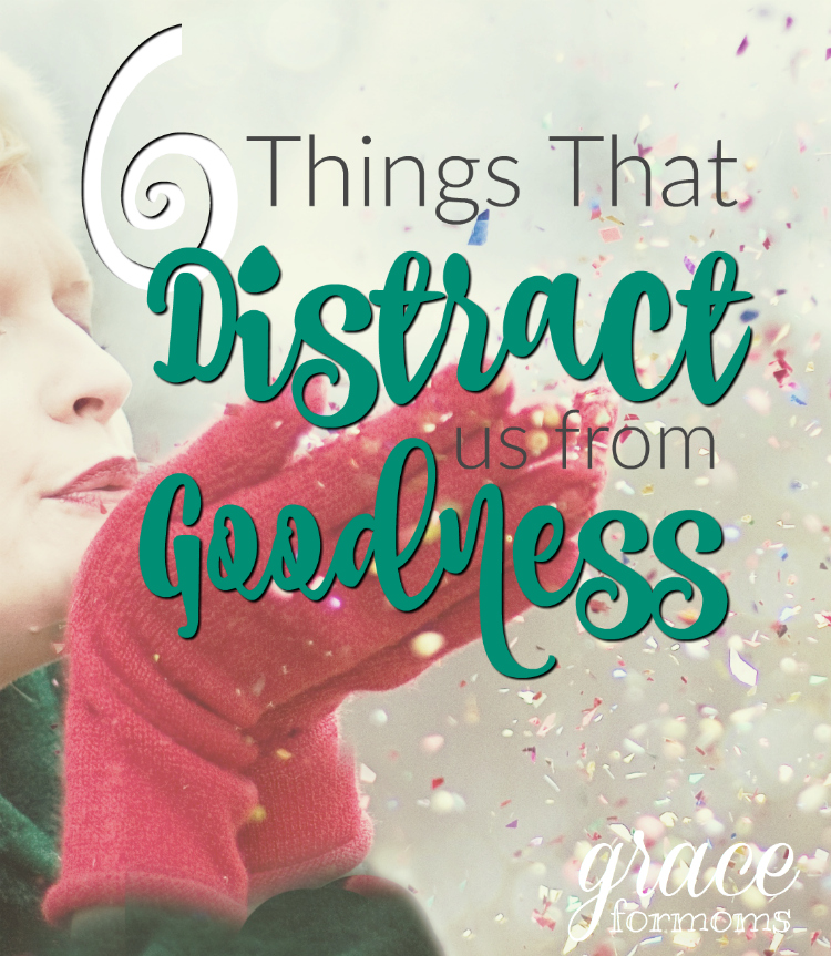 6 Things That Distract Us From Goodness